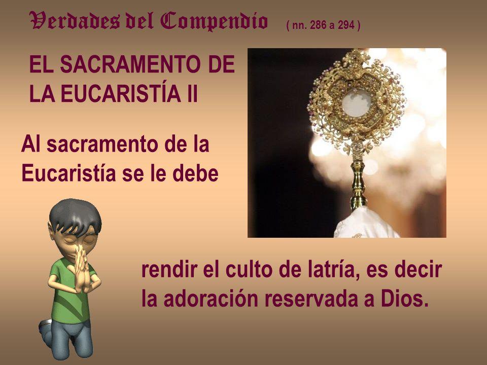 Verdades del Compendio ( nn. 286 a 294 ) EL SACRAMENTO DE LA EUCARISTÍA II Al sacramento de la Eucaristía se le debe rendir el culto de latría, es dec