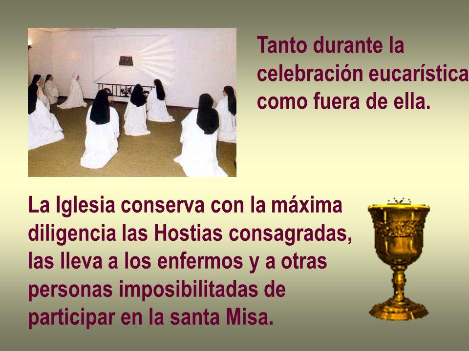 Tanto durante la celebración eucarística como fuera de ella. La Iglesia conserva con la máxima diligencia las Hostias consagradas, las lleva a los enf