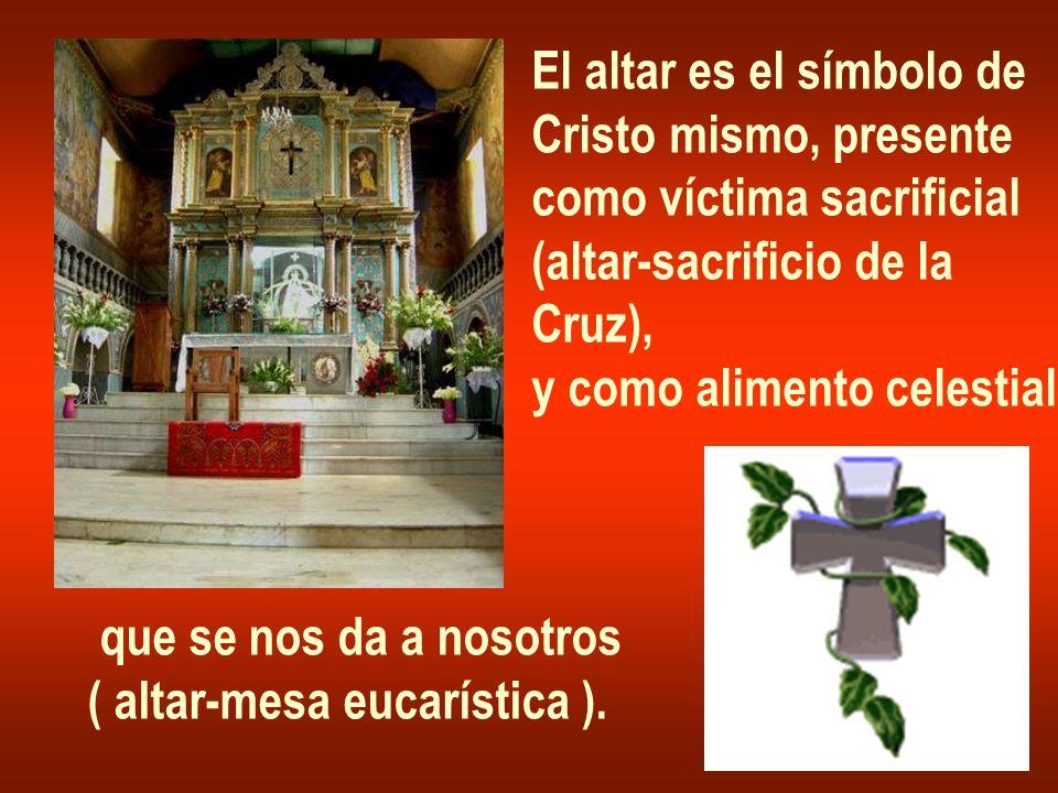 El altar es el símbolo de Cristo mismo, presente como víctima sacrificial (altar-sacrificio de la Cruz), y como alimento celestial que se nos da a nos