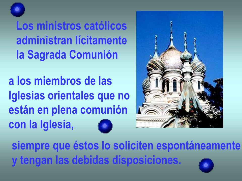 Los ministros católicos administran lícitamente la Sagrada Comunión a los miembros de las Iglesias orientales que no están en plena comunión con la Ig