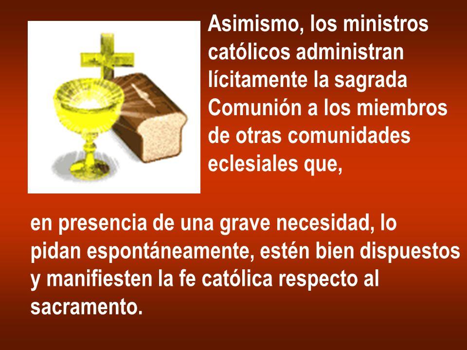 Asimismo, los ministros católicos administran lícitamente la sagrada Comunión a los miembros de otras comunidades eclesiales que, en presencia de una
