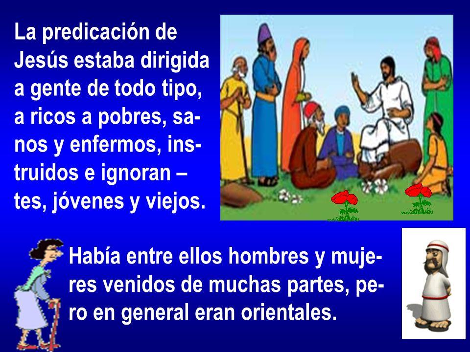 La predicación de Jesús estaba dirigida a gente de todo tipo, a ricos a pobres, sa- nos y enfermos, ins- truidos e ignoran – tes, jóvenes y viejos. Ha