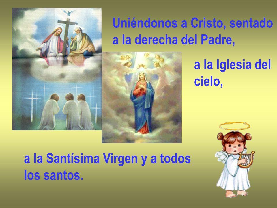 Uniéndonos a Cristo, sentado a la derecha del Padre, a la Iglesia del cielo, a la Santísima Virgen y a todos los santos.