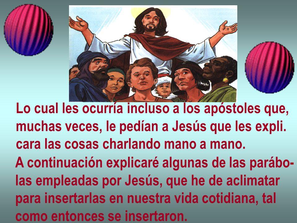 Lo cual les ocurría incluso a los apóstoles que, muchas veces, le pedían a Jesús que les expli. cara las cosas charlando mano a mano. A continuación e