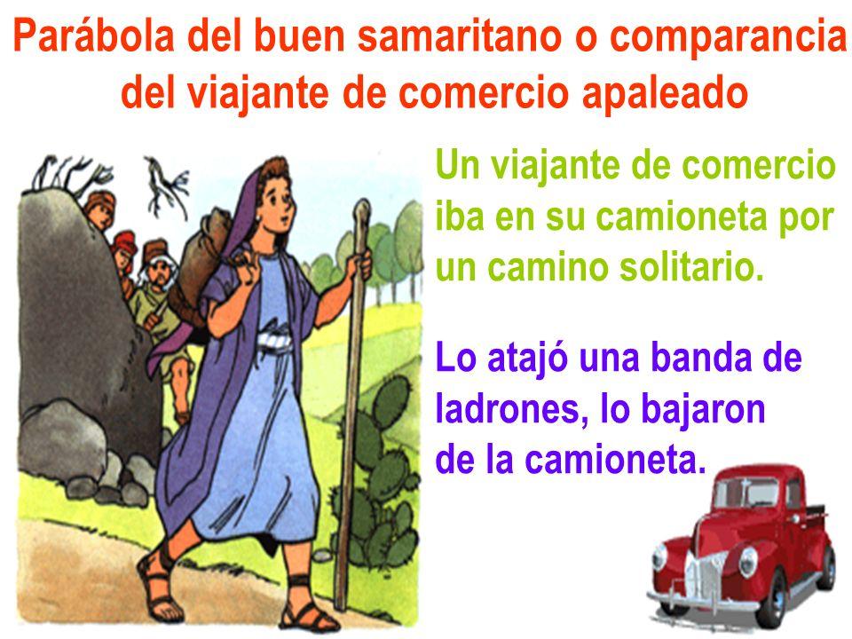 Parábola del buen samaritano o comparancia del viajante de comercio apaleado Un viajante de comercio iba en su camioneta por un camino solitario. Lo a