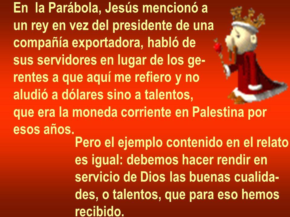 En la Parábola, Jesús mencionó a un rey en vez del presidente de una compañía exportadora, habló de sus servidores en lugar de los ge- rentes a que aquí me refiero y no aludió a dólares sino a talentos, que era la moneda corriente en Palestina por esos años.