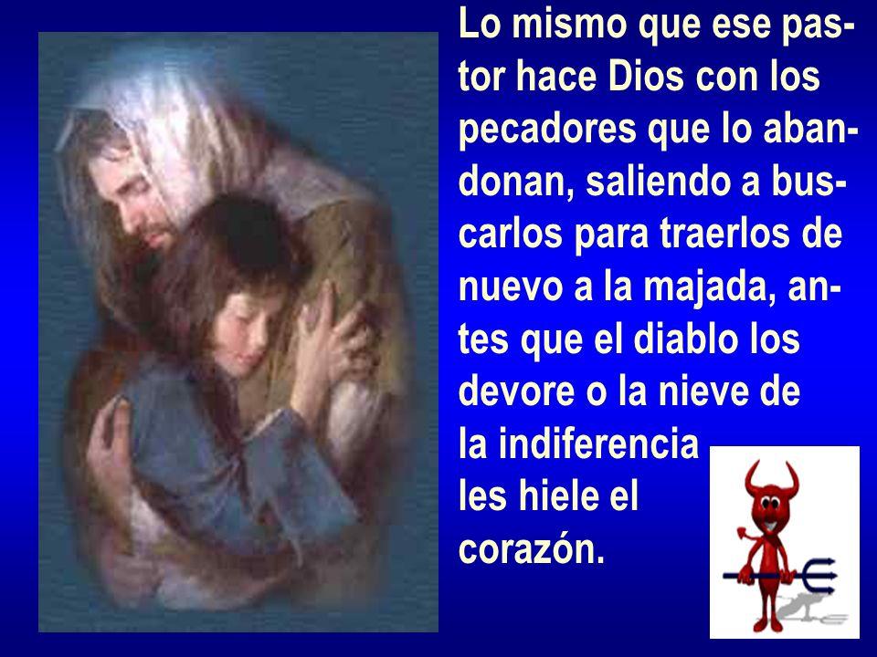Lo mismo que ese pas- tor hace Dios con los pecadores que lo aban- donan, saliendo a bus- carlos para traerlos de nuevo a la majada, an- tes que el di