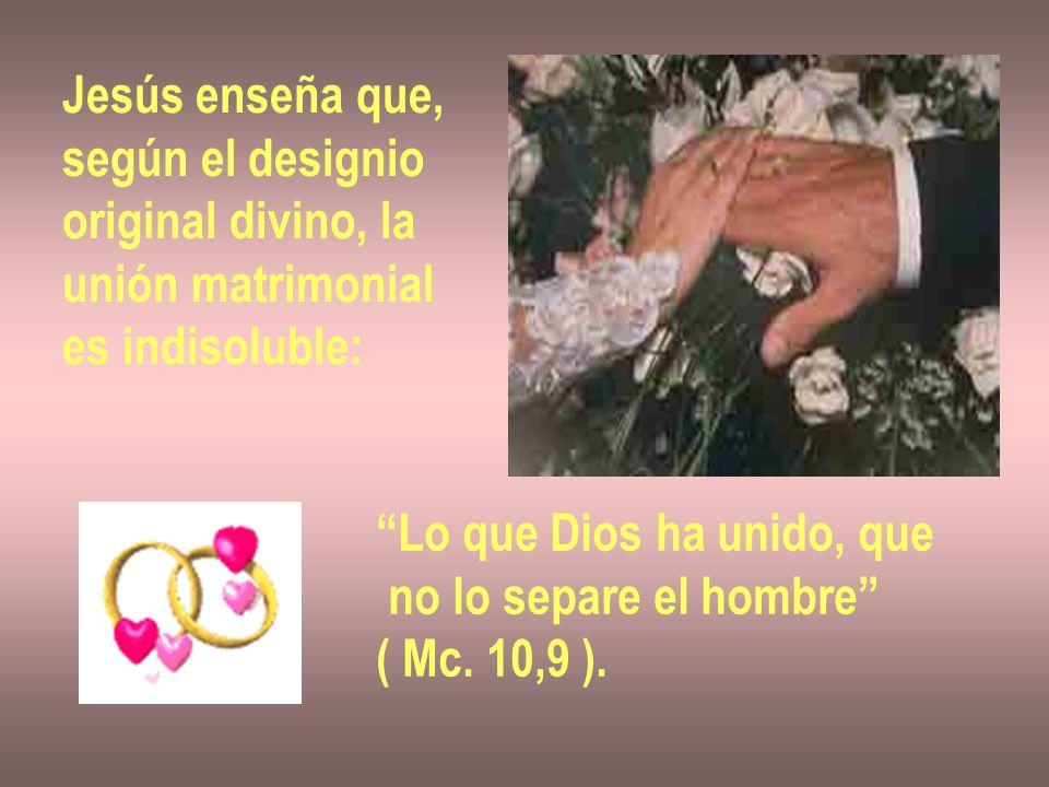 Jesús enseña que, según el designio original divino, la unión matrimonial es indisoluble: Lo que Dios ha unido, que no lo separe el hombre ( Mc. 10,9