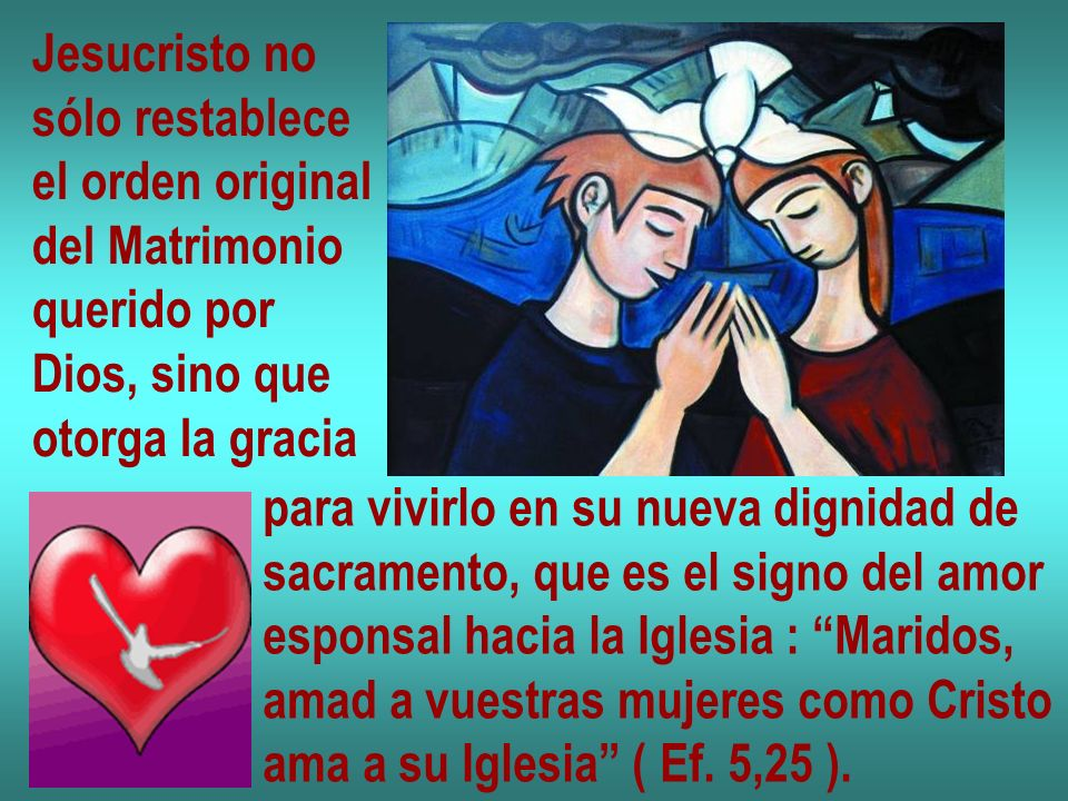 Jesucristo no sólo restablece el orden original del Matrimonio querido por Dios, sino que otorga la gracia para vivirlo en su nueva dignidad de sacramento, que es el signo del amor esponsal hacia la Iglesia : Maridos, amad a vuestras mujeres como Cristo ama a su Iglesia ( Ef.