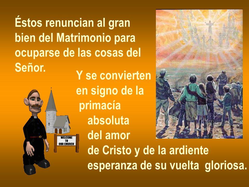Éstos renuncian al gran bien del Matrimonio para ocuparse de las cosas del Señor. Y se convierten en signo de la primacía absoluta del amor de Cristo