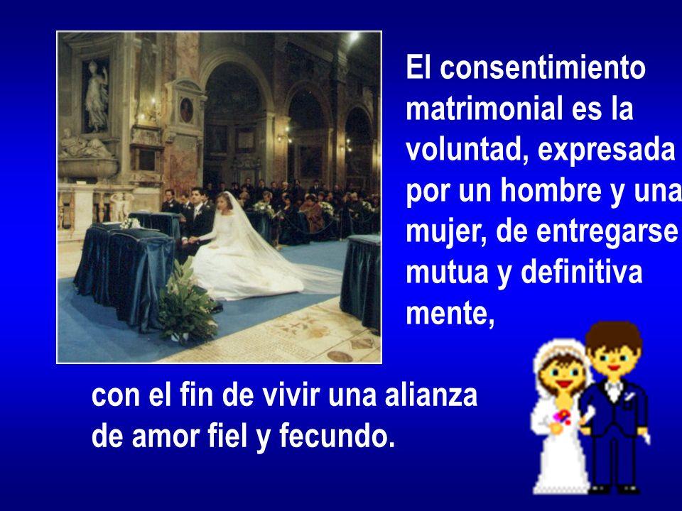 El consentimiento matrimonial es la voluntad, expresada por un hombre y una mujer, de entregarse mutua y definitiva mente, con el fin de vivir una alianza de amor fiel y fecundo.