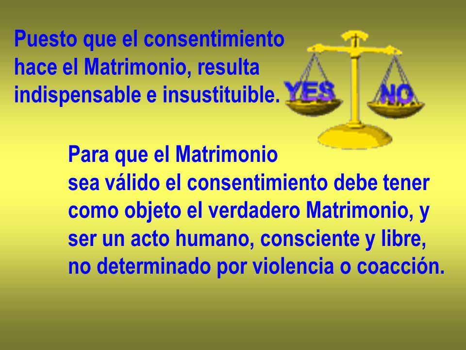 Puesto que el consentimiento hace el Matrimonio, resulta indispensable e insustituible. Para que el Matrimonio sea válido el consentimiento debe tener