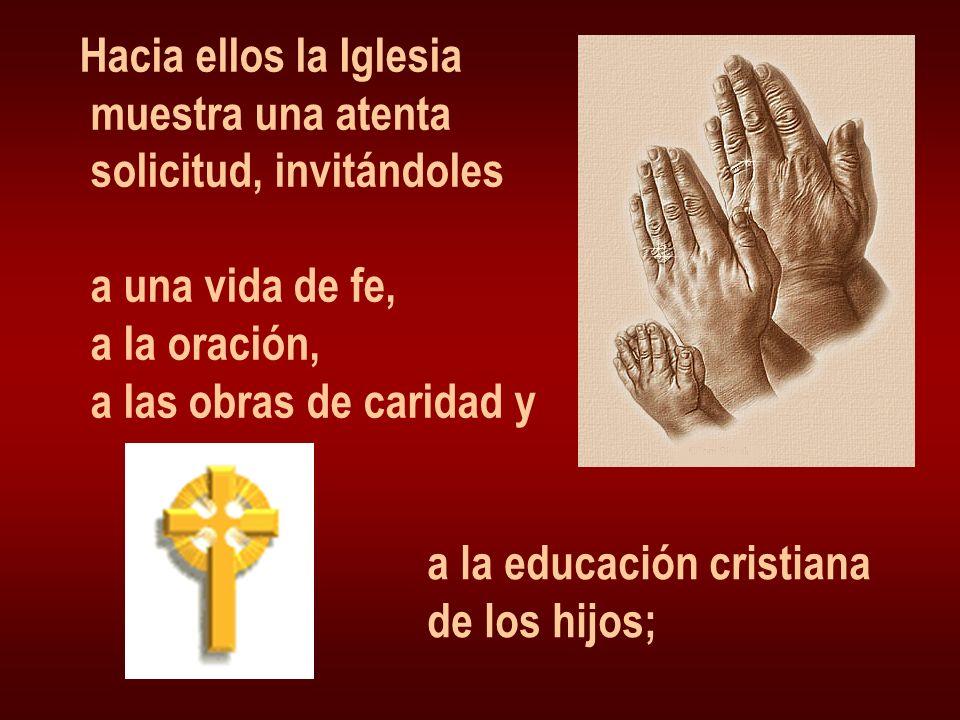 Hacia ellos la Iglesia muestra una atenta solicitud, invitándoles a una vida de fe, a la oración, a las obras de caridad y a la educación cristiana de los hijos;