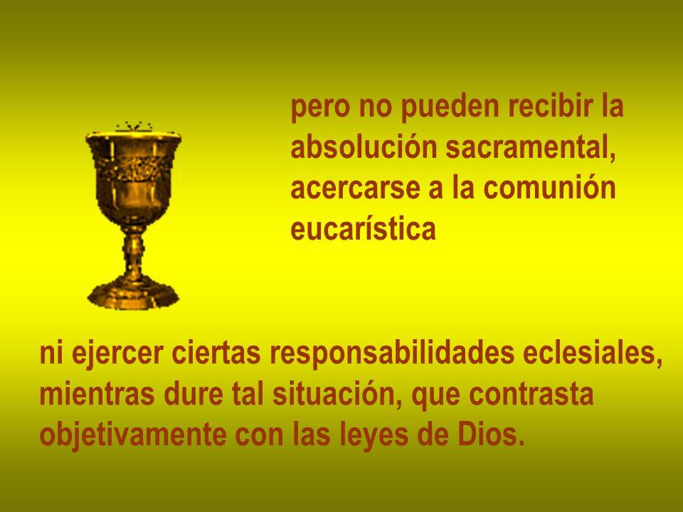 pero no pueden recibir la absolución sacramental, acercarse a la comunión eucarística ni ejercer ciertas responsabilidades eclesiales, mientras dure tal situación, que contrasta objetivamente con las leyes de Dios.