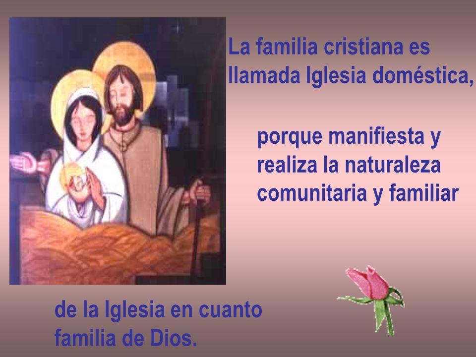 La familia cristiana es llamada Iglesia doméstica, porque manifiesta y realiza la naturaleza comunitaria y familiar de la Iglesia en cuanto familia de Dios.