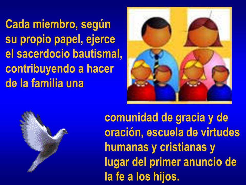Cada miembro, según su propio papel, ejerce el sacerdocio bautismal, contribuyendo a hacer de la familia una comunidad de gracia y de oración, escuela de virtudes humanas y cristianas y lugar del primer anuncio de la fe a los hijos.
