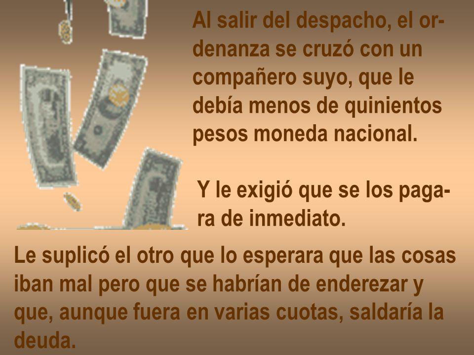 Al salir del despacho, el or- denanza se cruzó con un compañero suyo, que le debía menos de quinientos pesos moneda nacional.