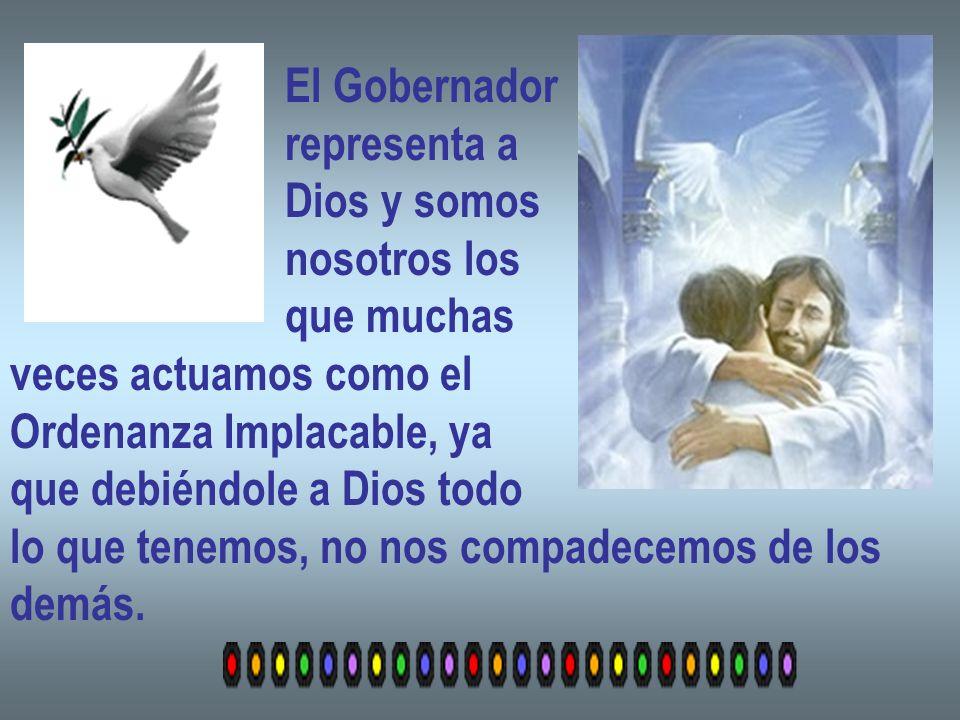 El Gobernador representa a Dios y somos nosotros los que muchas veces actuamos como el Ordenanza Implacable, ya que debiéndole a Dios todo lo que tenemos, no nos compadecemos de los demás.
