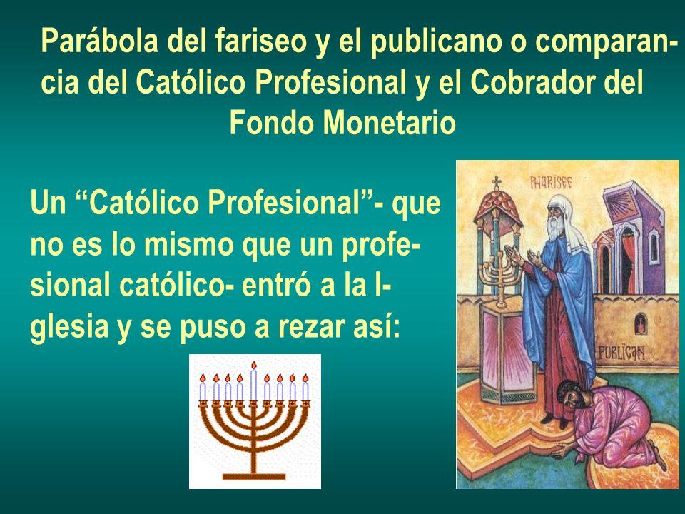 Parábola del fariseo y el publicano o comparan- cia del Católico Profesional y el Cobrador del Fondo Monetario Un Católico Profesional- que no es lo mismo que un profe- sional católico- entró a la I- glesia y se puso a rezar así:
