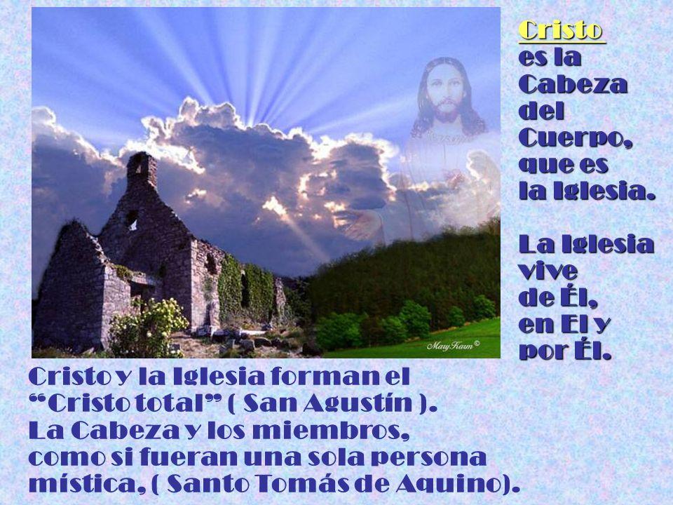 Cristo es la Cabeza del Cuerpo, que es la Iglesia. La Iglesia vive de Él, en El y por Él. Cristo y la Iglesia forman el Cristo total ( San Agustín ).