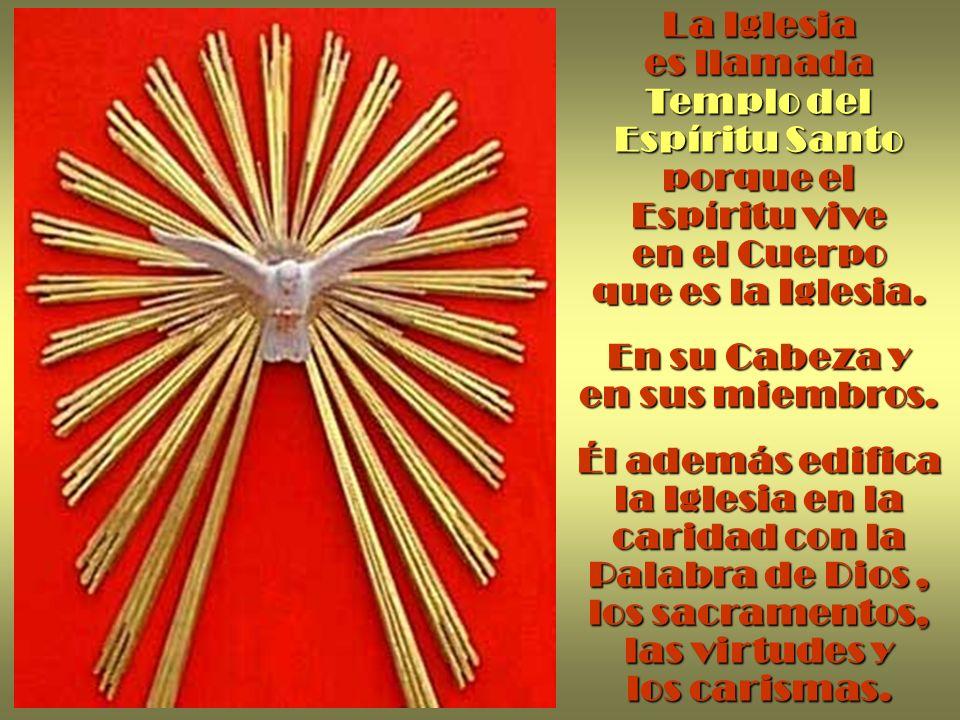 La Iglesia es llamada Templo del Espíritu Santo porque el Espíritu vive en el Cuerpo que es la Iglesia. En su Cabeza y en sus miembros. Él además edif