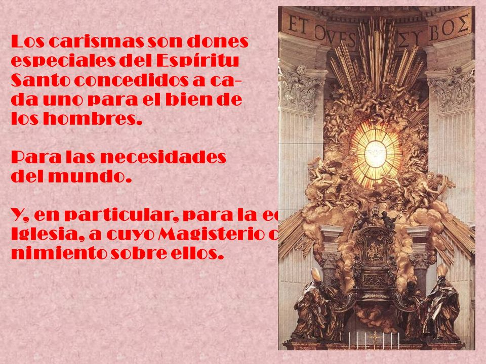 Los carismas son dones especiales del Espíritu Santo concedidos a ca- da uno para el bien de los hombres. Para las necesidades del mundo. Y, en partic