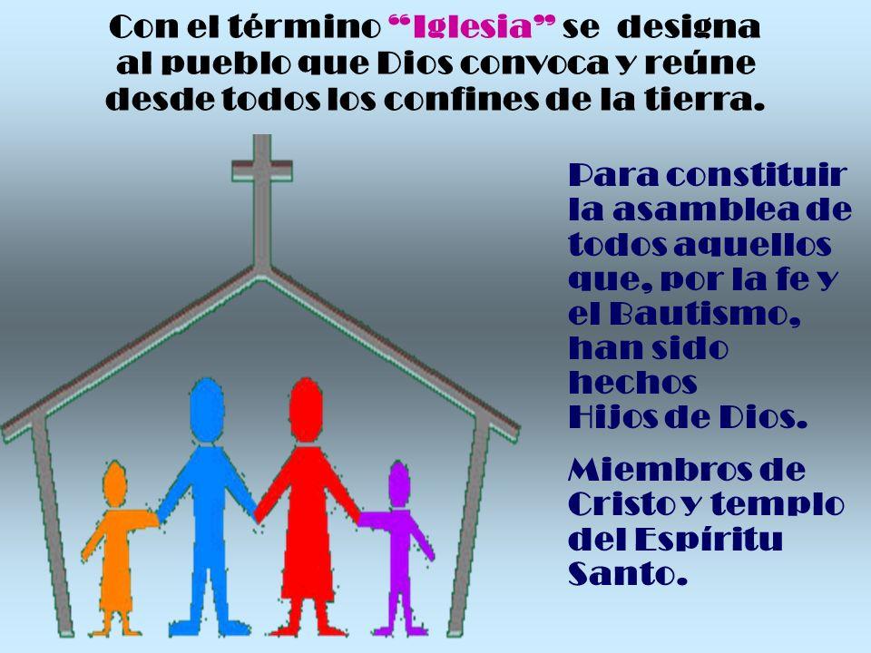 Con el término Iglesia se designa al pueblo que Dios convoca y reúne desde todos los confines de la tierra. Para constituir la asamblea de todos aquel