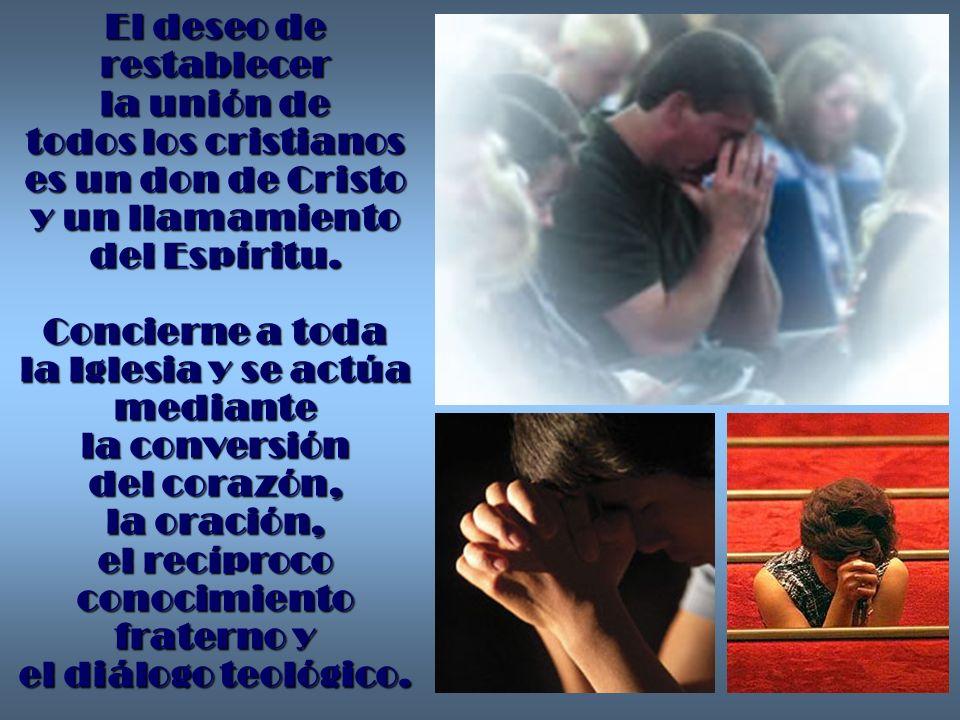El deseo de restablecer la unión de todos los cristianos es un don de Cristo y un llamamiento del Espíritu. Concierne a toda la Iglesia y se actúa med