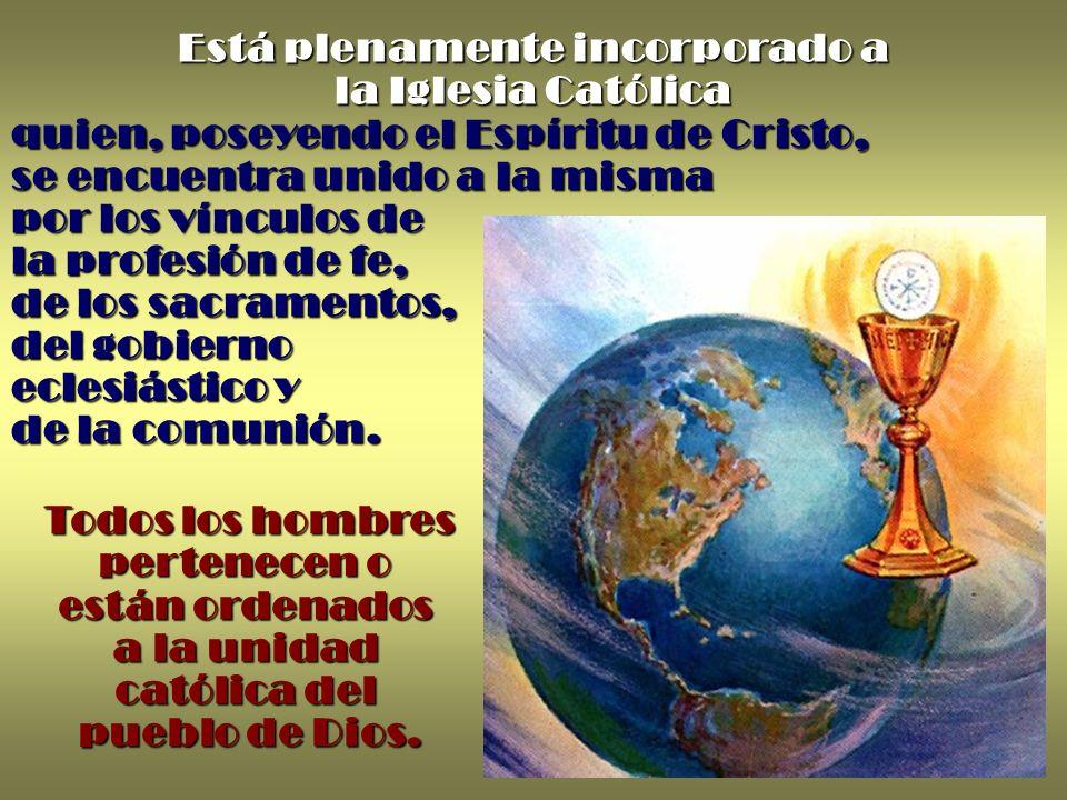 Todos los hombres pertenecen o están ordenados a la unidad católica del pueblo de Dios. Está plenamente incorporado a la Iglesia Católica quien, posey