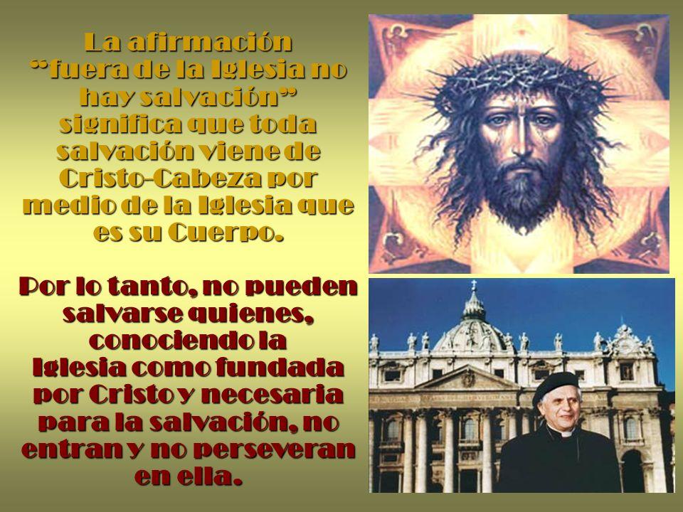 La afirmación fuera de la Iglesia no hay salvación significa que toda salvación viene de Cristo-Cabeza por medio de la Iglesia que es su Cuerpo. Por l