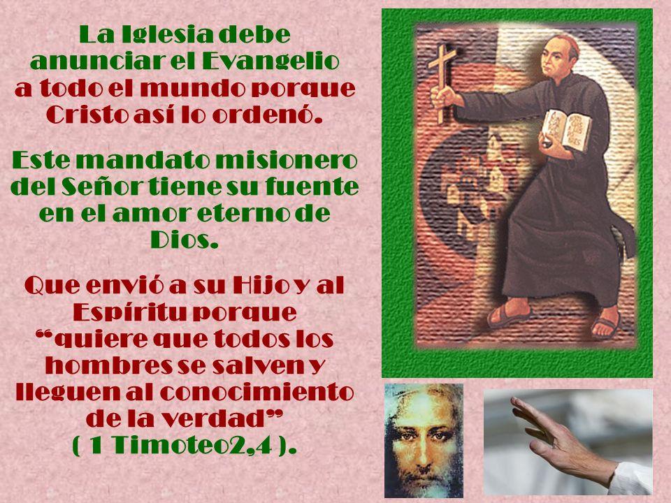La Iglesia debe anunciar el Evangelio a todo el mundo porque Cristo así lo ordenó. Este mandato misionero del Señor tiene su fuente en el amor eterno