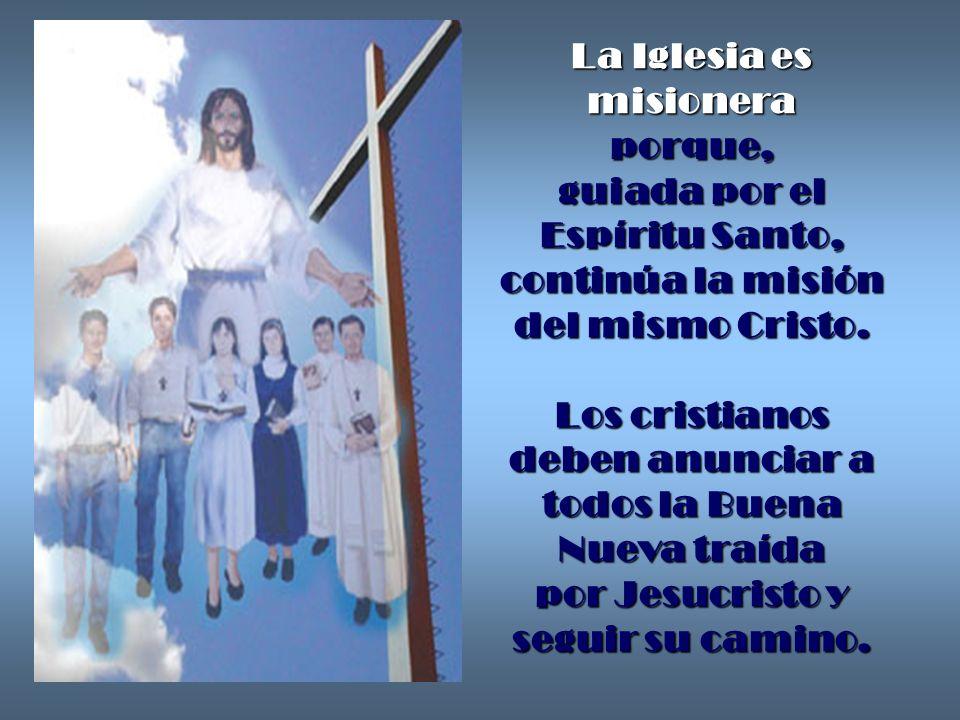 La Iglesia es misionera porque, guiada por el Espíritu Santo, continúa la misión del mismo Cristo. Los cristianos deben anunciar a todos la Buena Nuev