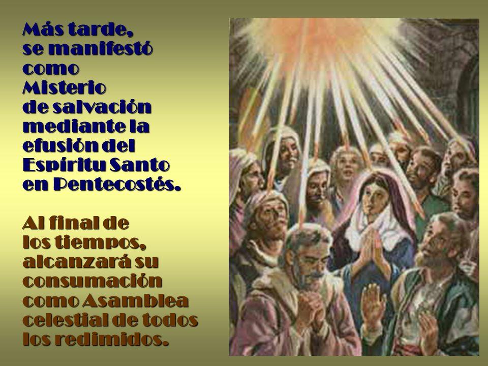 Más tarde, se manifestó como Misterio de salvación mediante la efusión del Espíritu Santo en Pentecostés. Al final de los tiempos, alcanzará su consum