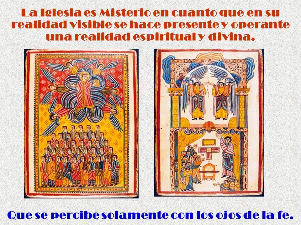 La Iglesia es Misterio en cuanto que en su realidad visible se hace presente y operante una realidad espiritual y divina. Que se percibe solamente con