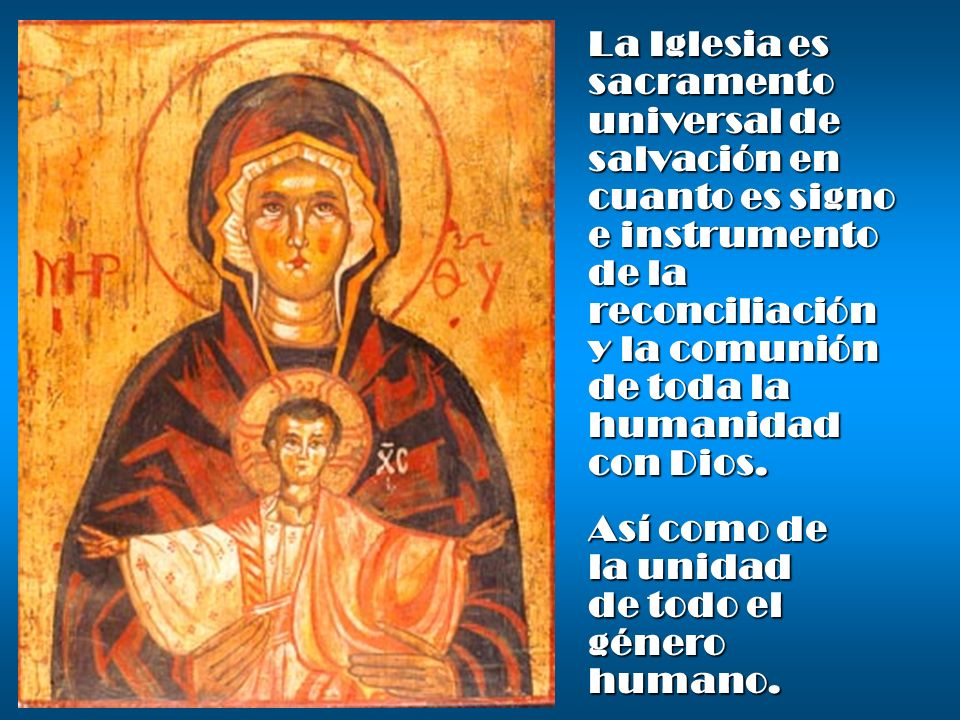 La Iglesia es sacramento universal de salvación en cuanto es signo e instrumento de la reconciliación y la comunión de toda la humanidad con Dios. Así