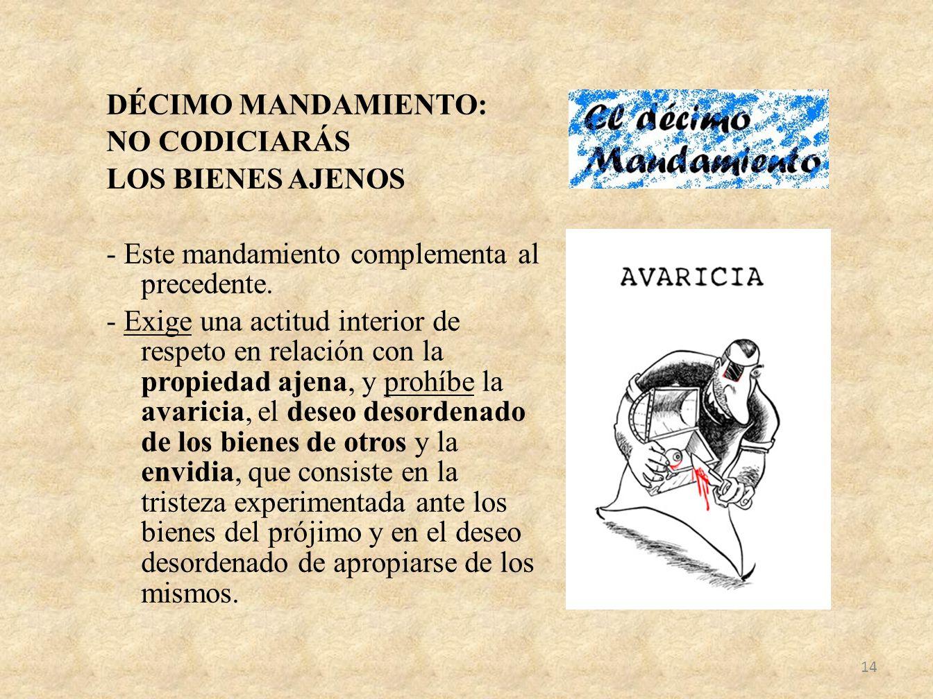 DÉCIMO MANDAMIENTO: NO CODICIARÁS LOS BIENES AJENOS - Este mandamiento complementa al precedente. - Exige una actitud interior de respeto en relación