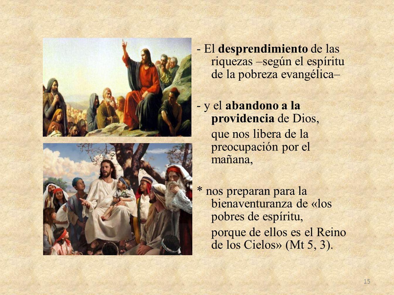 - El desprendimiento de las riquezas –según el espíritu de la pobreza evangélica– - y el abandono a la providencia de Dios, que nos libera de la preoc