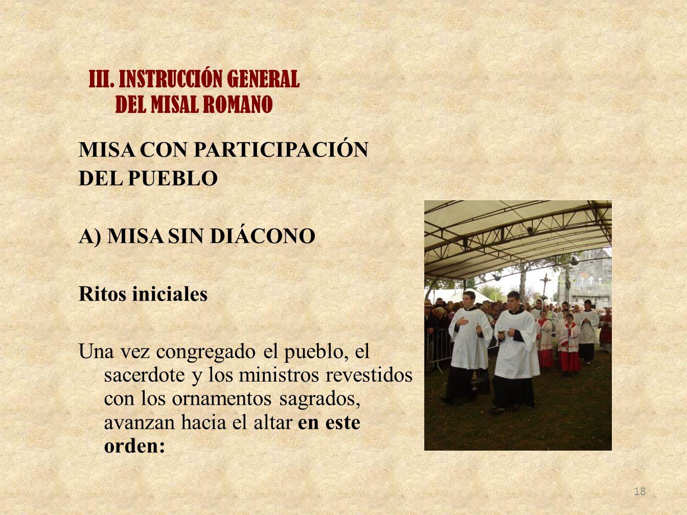 III. INSTRUCCIÓN GENERAL DEL MISAL ROMANO MISA CON PARTICIPACIÓN DEL PUEBLO A) MISA SIN DIÁCONO Ritos iniciales Una vez congregado el pueblo, el sacer