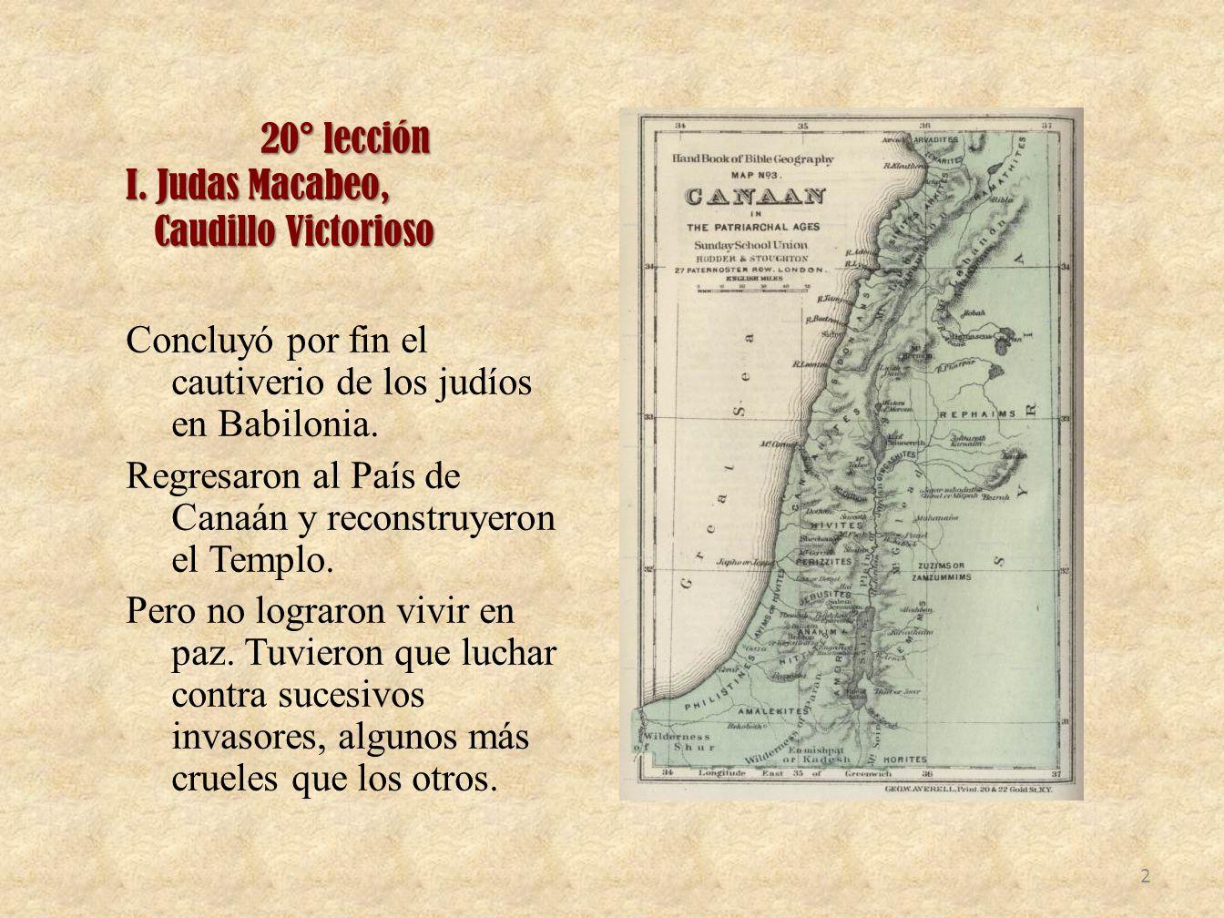 20° lección I. Judas Macabeo, Caudillo Victorioso Caudillo Victorioso Concluyó por fin el cautiverio de los judíos en Babilonia. Regresaron al País de