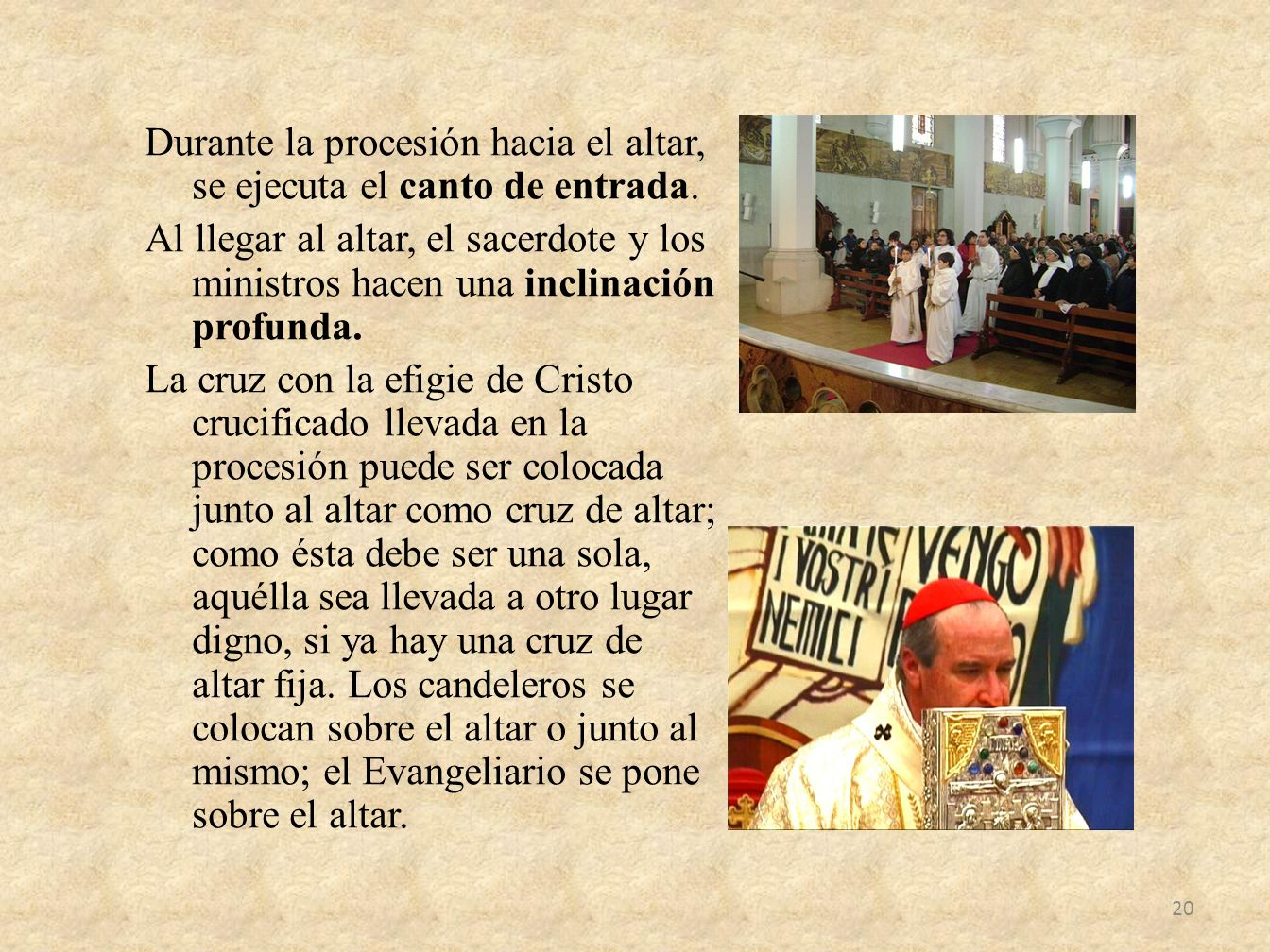 Durante la procesión hacia el altar, se ejecuta el canto de entrada. Al llegar al altar, el sacerdote y los ministros hacen una inclinación profunda.