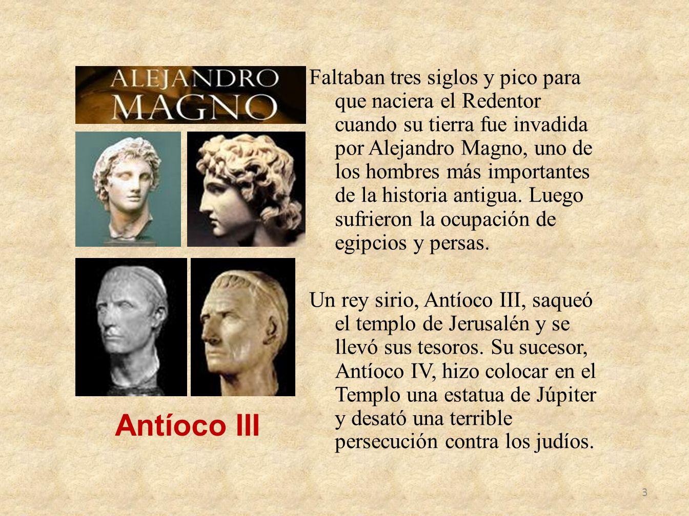 Faltaban tres siglos y pico para que naciera el Redentor cuando su tierra fue invadida por Alejandro Magno, uno de los hombres más importantes de la h