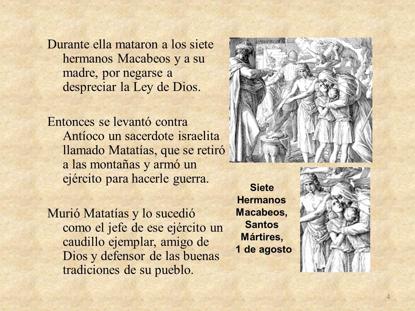 Durante ella mataron a los siete hermanos Macabeos y a su madre, por negarse a despreciar la Ley de Dios. Entonces se levantó contra Antíoco un sacerd