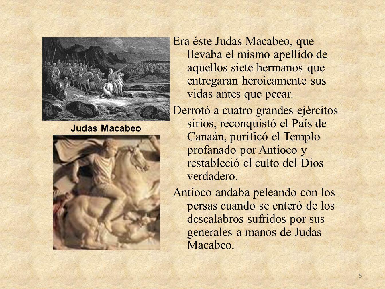 Era éste Judas Macabeo, que llevaba el mismo apellido de aquellos siete hermanos que entregaran heroicamente sus vidas antes que pecar. Derrotó a cuat