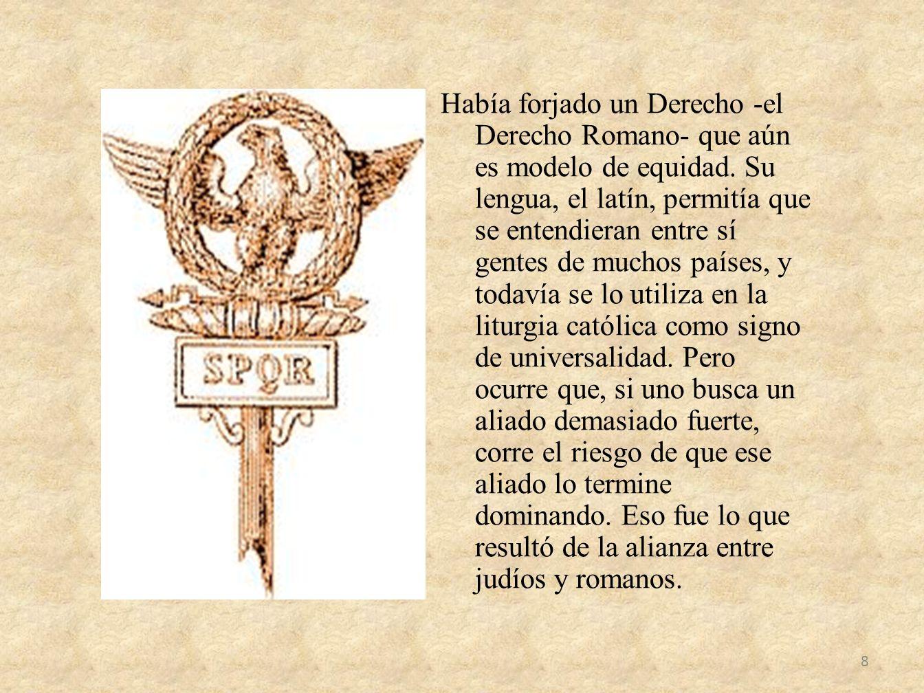 Había forjado un Derecho -el Derecho Romano- que aún es modelo de equidad. Su lengua, el latín, permitía que se entendieran entre sí gentes de muchos