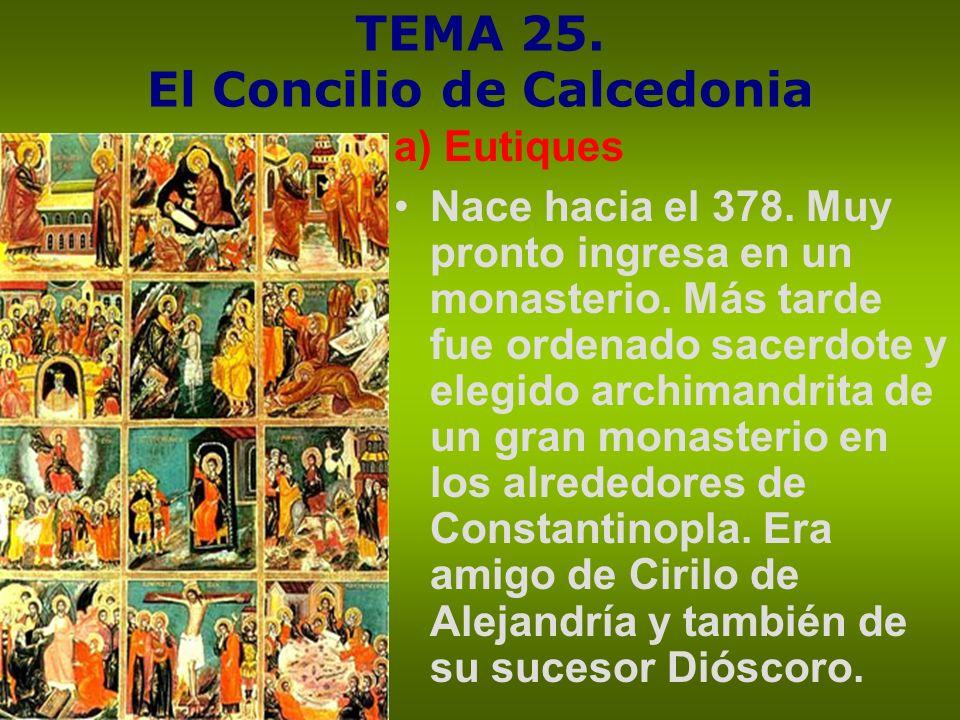 TEMA 25. El Concilio de Calcedonia a) Eutiques Nace hacia el 378. Muy pronto ingresa en un monasterio. Más tarde fue ordenado sacerdote y elegido arch