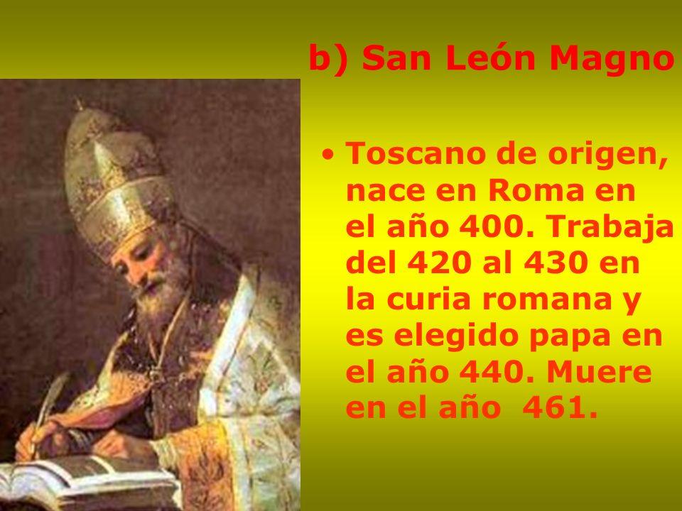 b) San León Magno Toscano de origen, nace en Roma en el año 400. Trabaja del 420 al 430 en la curia romana y es elegido papa en el año 440. Muere en e