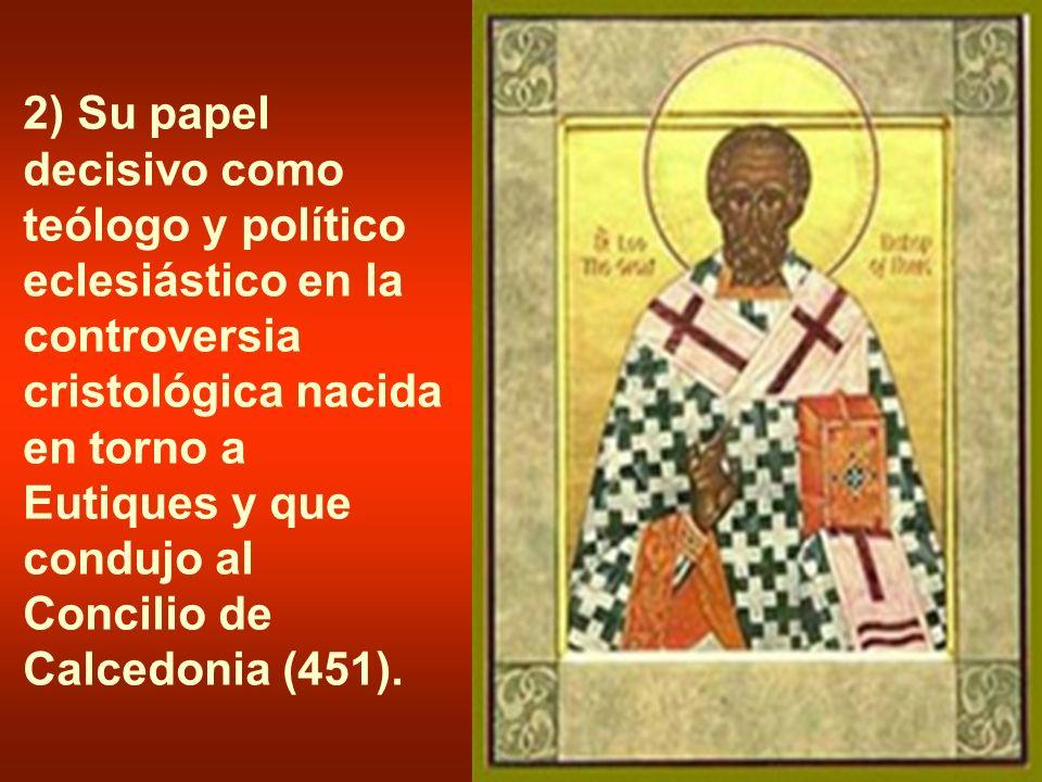 2) Su papel decisivo como teólogo y político eclesiástico en la controversia cristológica nacida en torno a Eutiques y que condujo al Concilio de Calc