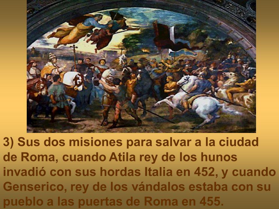 3) Sus dos misiones para salvar a la ciudad de Roma, cuando Atila rey de los hunos invadió con sus hordas Italia en 452, y cuando Genserico, rey de lo