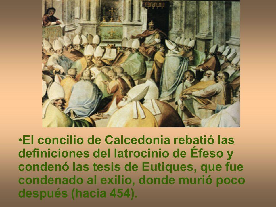 El concilio de Calcedonia rebatió las definiciones del latrocinio de Éfeso y condenó las tesis de Eutiques, que fue condenado al exilio, donde murió p