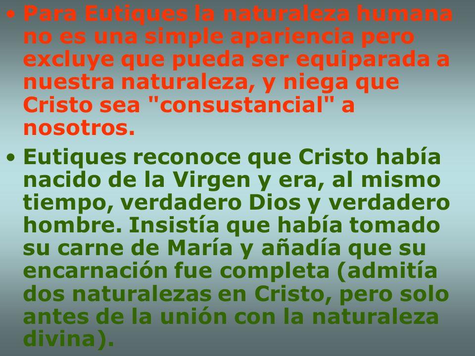 Para Eutiques la naturaleza humana no es una simple apariencia pero excluye que pueda ser equiparada a nuestra naturaleza, y niega que Cristo sea